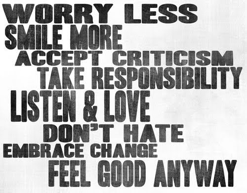 Worry less, smile more, accept criticism, take responsibility, listen & love, don't hate, embrace change, geel good anyway