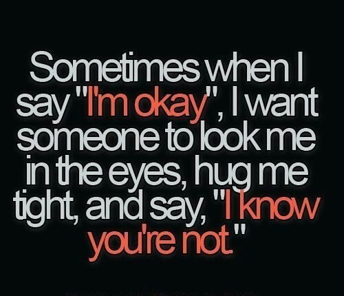 "Sometimes when I say I'm okay. I wan't someone to look me in the eyes, hug me tight and say ""I know you're not""."
